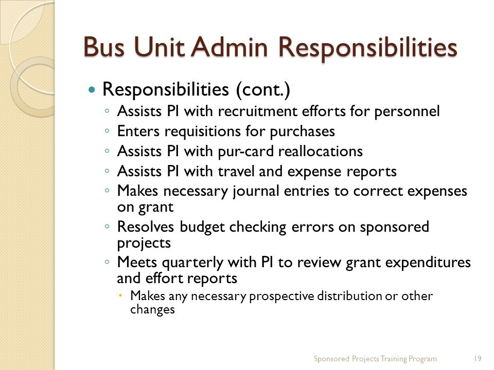 Bus Unit Admin Responsibilities Responsibilities (cont.) Assists PI with recruitment efforts for personnel Enters requisitions for purchases Assists PI with pur-card reallocations Assists PI with travel and expense reports Makes necessary journal entries to correct expenses on grant Resolves budget checking errors on sponsored projects Meets quarterly with PI to review grant expenditures and effort reports Makes any necessary prospective distribution or other changes 19Sponsored Projects Training Program