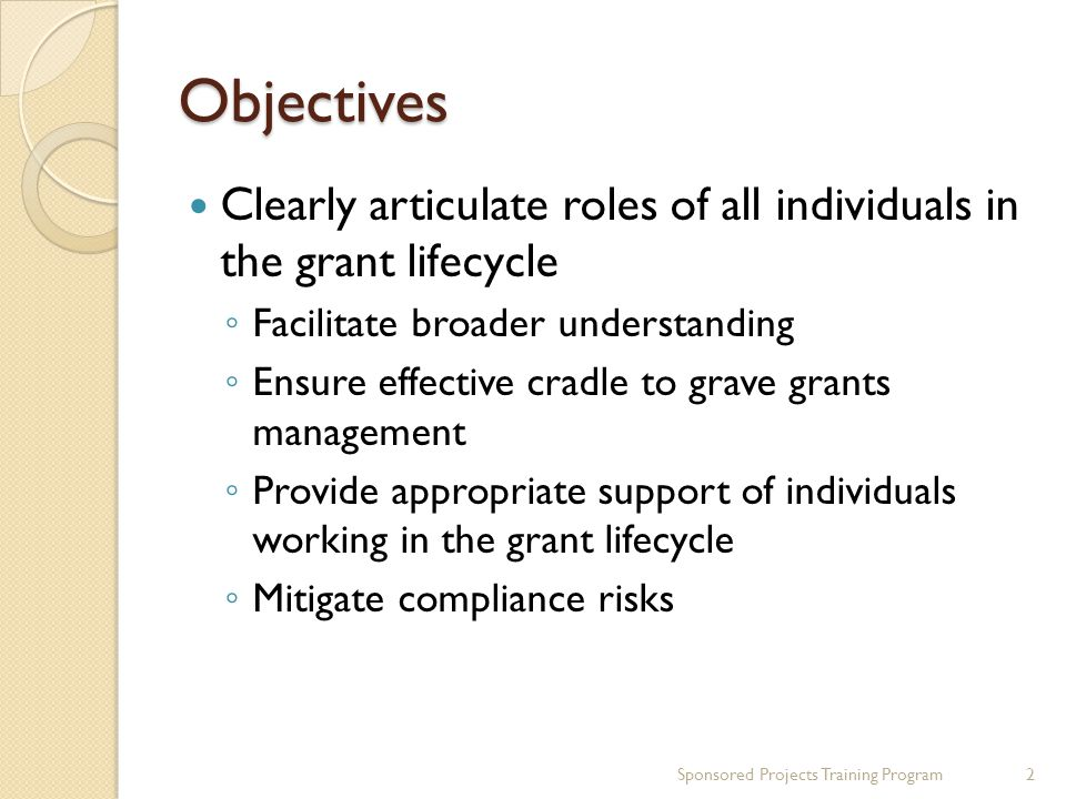 Objectives Clearly articulate roles of all individuals in the grant lifecycle Facilitate broader understanding Ensure effective cradle to grave grants management Provide appropriate support of individuals working in the grant lifecycle Mitigate compliance risks Sponsored Projects Training Program2