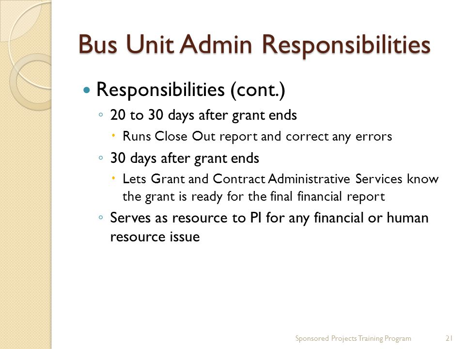 Bus Unit Admin Responsibilities Responsibilities (cont.) 20 to 30 days after grant ends Runs Close Out report and correct any errors 30 days after grant ends Lets Grant and Contract Administrative Services know the grant is ready for the final financial report Serves as resource to PI for any financial or human resource issue 21Sponsored Projects Training Program
