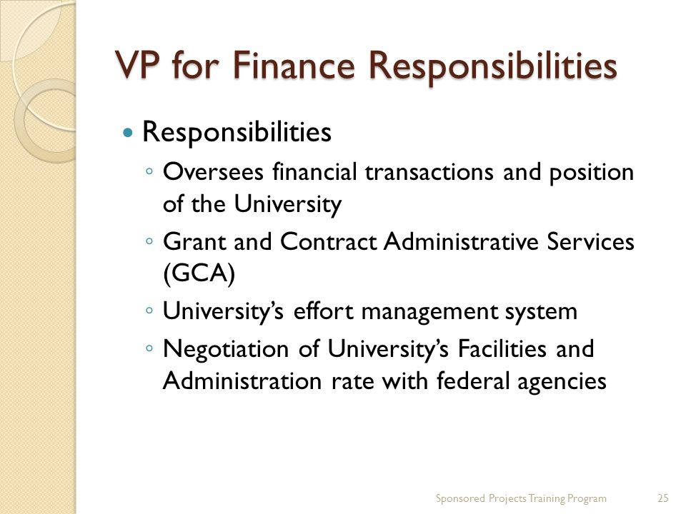 VP for Finance Responsibilities Responsibilities Oversees financial transactions and position of the University Grant and Contract Administrative Services (GCA) Universitys effort management system Negotiation of Universitys Facilities and Administration rate with federal agencies 25Sponsored Projects Training Program