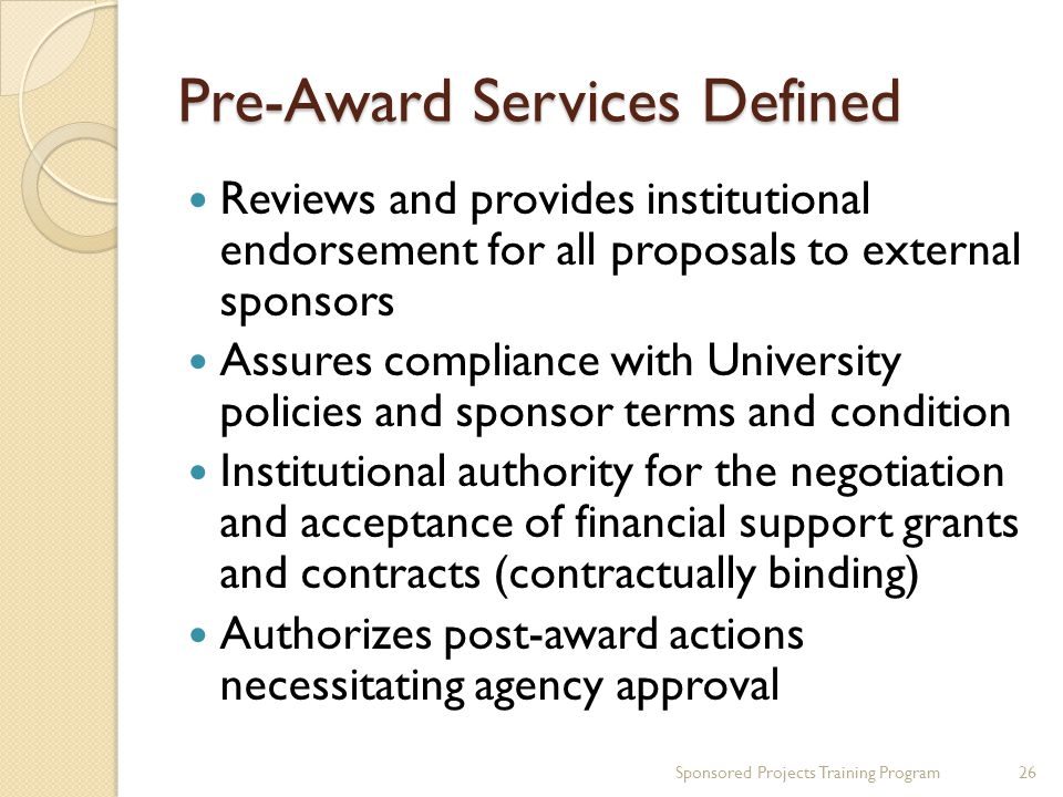 Pre-Award Services Defined Reviews and provides institutional endorsement for all proposals to external sponsors Assures compliance with University policies and sponsor terms and condition Institutional authority for the negotiation and acceptance of financial support grants and contracts (contractually binding) Authorizes post-award actions necessitating agency approval 26Sponsored Projects Training Program