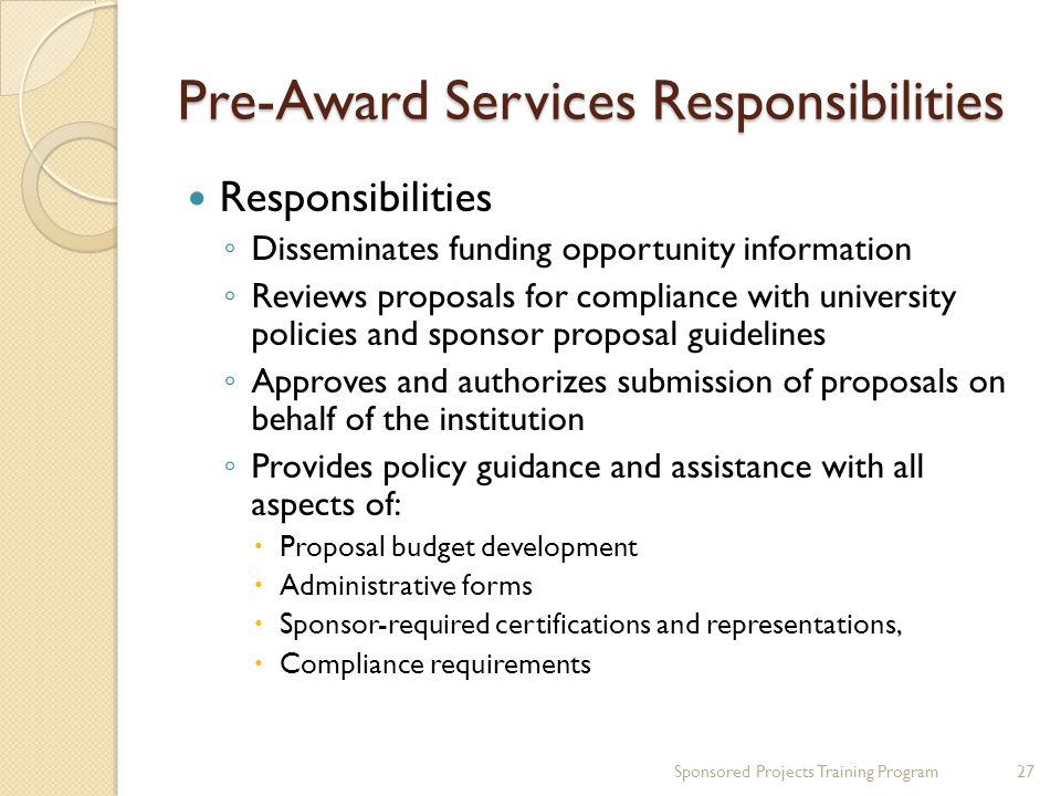 Pre-Award Services Responsibilities Responsibilities Disseminates funding opportunity information Reviews proposals for compliance with university policies and sponsor proposal guidelines Approves and authorizes submission of proposals on behalf of the institution Provides policy guidance and assistance with all aspects of: Proposal budget development Administrative forms Sponsor-required certifications and representations, Compliance requirements 27Sponsored Projects Training Program