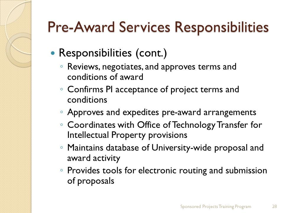 Pre-Award Services Responsibilities Responsibilities (cont.) Reviews, negotiates, and approves terms and conditions of award Confirms PI acceptance of project terms and conditions Approves and expedites pre-award arrangements Coordinates with Office of Technology Transfer for Intellectual Property provisions Maintains database of University-wide proposal and award activity Provides tools for electronic routing and submission of proposals 28Sponsored Projects Training Program