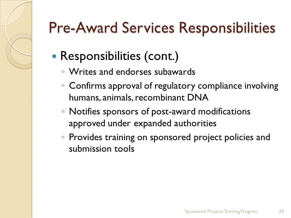 Pre-Award Services Responsibilities Responsibilities (cont.) Writes and endorses subawards Confirms approval of regulatory compliance involving humans, animals, recombinant DNA Notifies sponsors of post-award modifications approved under expanded authorities Provides training on sponsored project policies and submission tools 29Sponsored Projects Training Program