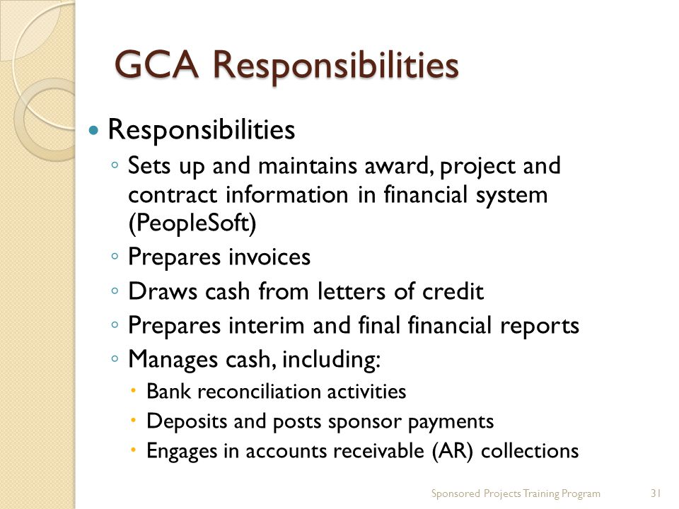 GCA Responsibilities Responsibilities Sets up and maintains award, project and contract information in financial system (PeopleSoft) Prepares invoices Draws cash from letters of credit Prepares interim and final financial reports Manages cash, including: Bank reconciliation activities Deposits and posts sponsor payments Engages in accounts receivable (AR) collections 31Sponsored Projects Training Program