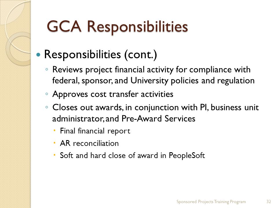 GCA Responsibilities Responsibilities (cont.) Reviews project financial activity for compliance with federal, sponsor, and University policies and regulation Approves cost transfer activities Closes out awards, in conjunction with PI, business unit administrator, and Pre-Award Services Final financial report AR reconciliation Soft and hard close of award in PeopleSoft 32Sponsored Projects Training Program