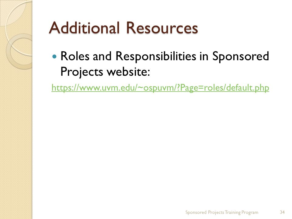 Additional Resources Roles and Responsibilities in Sponsored Projects website:   Page=roles/default.php Sponsored Projects Training Program34