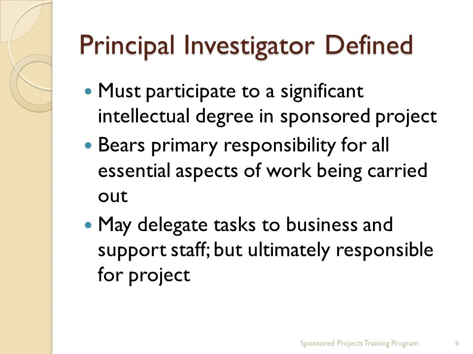 Principal Investigator Defined Must participate to a significant intellectual degree in sponsored project Bears primary responsibility for all essential aspects of work being carried out May delegate tasks to business and support staff; but ultimately responsible for project 6Sponsored Projects Training Program