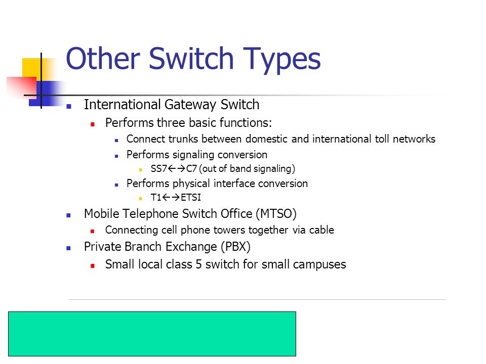 Other Switch Types International Gateway Switch Performs three basic functions: Connect trunks between domestic and international toll networks Performs signaling conversion SS7 C7 (out of band signaling) Performs physical interface conversion T1 ETSI Mobile Telephone Switch Office (MTSO) Connecting cell phone towers together via cable Private Branch Exchange (PBX) Small local class 5 switch for small campuses