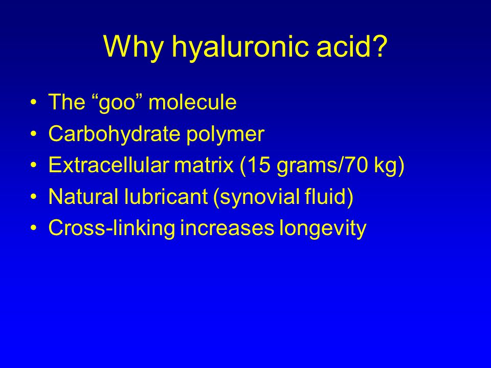 Why hyaluronic acid? The goo molecule Carbohydrate polymer Extracellular matrix (15 grams/70 kg) Natural lubricant (synovial fluid) Cross-linking incr