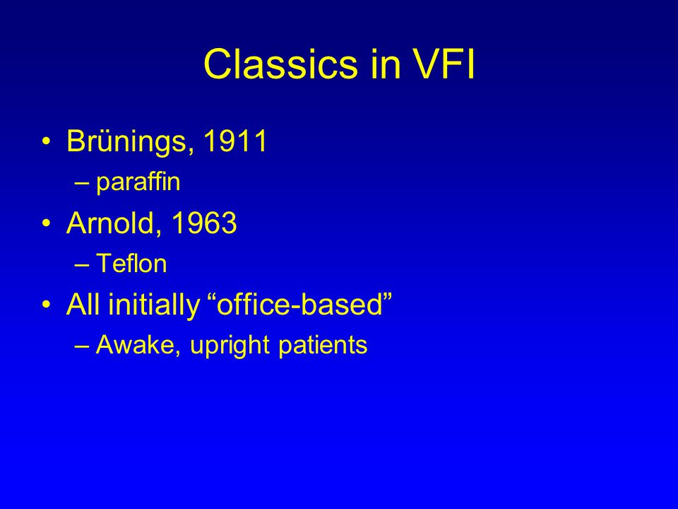 Classics in VFI Brünings, 1911 –paraffin Arnold, 1963 –Teflon All initially office-based –Awake, upright patients