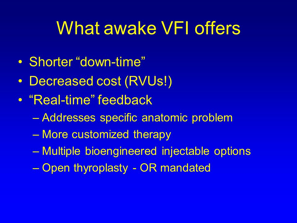 What awake VFI offers Shorter down-time Decreased cost (RVUs!) Real-time feedback –Addresses specific anatomic problem –More customized therapy –Multi