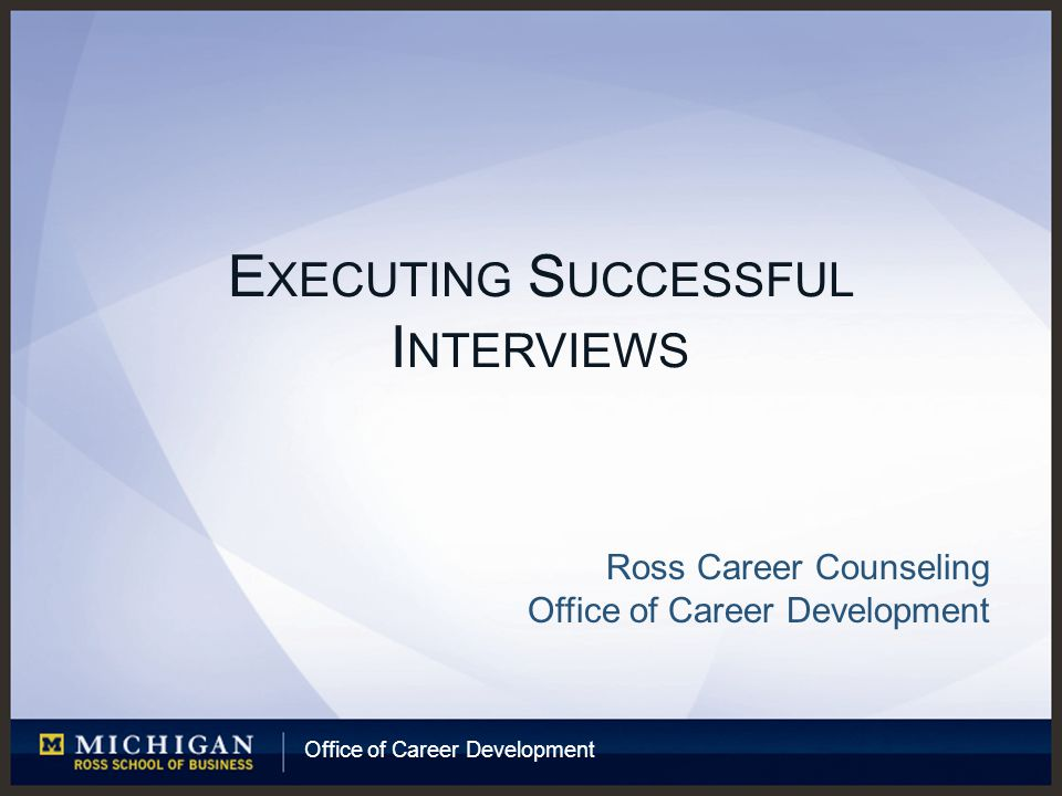 Office of Career Development E XECUTING S UCCESSFUL I NTERVIEWS Ross Career Counseling Office of Career Development