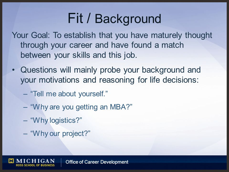 Office of Career Development Fit / Background Your Goal: To establish that you have maturely thought through your career and have found a match between your skills and this job.