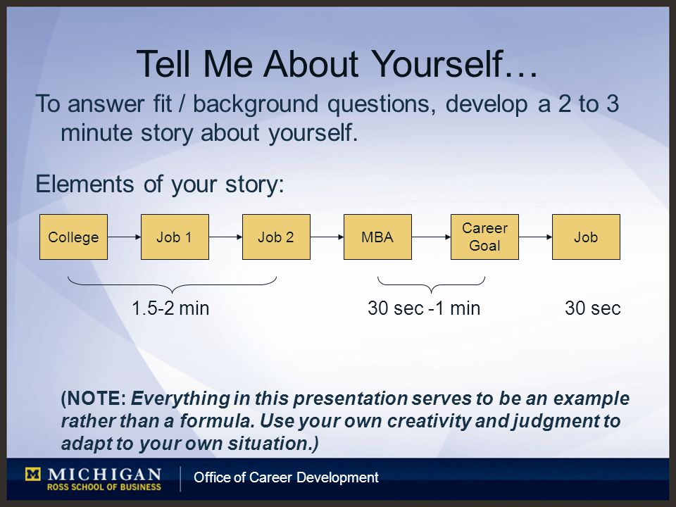 Office of Career Development Tell Me About Yourself… To answer fit / background questions, develop a 2 to 3 minute story about yourself.
