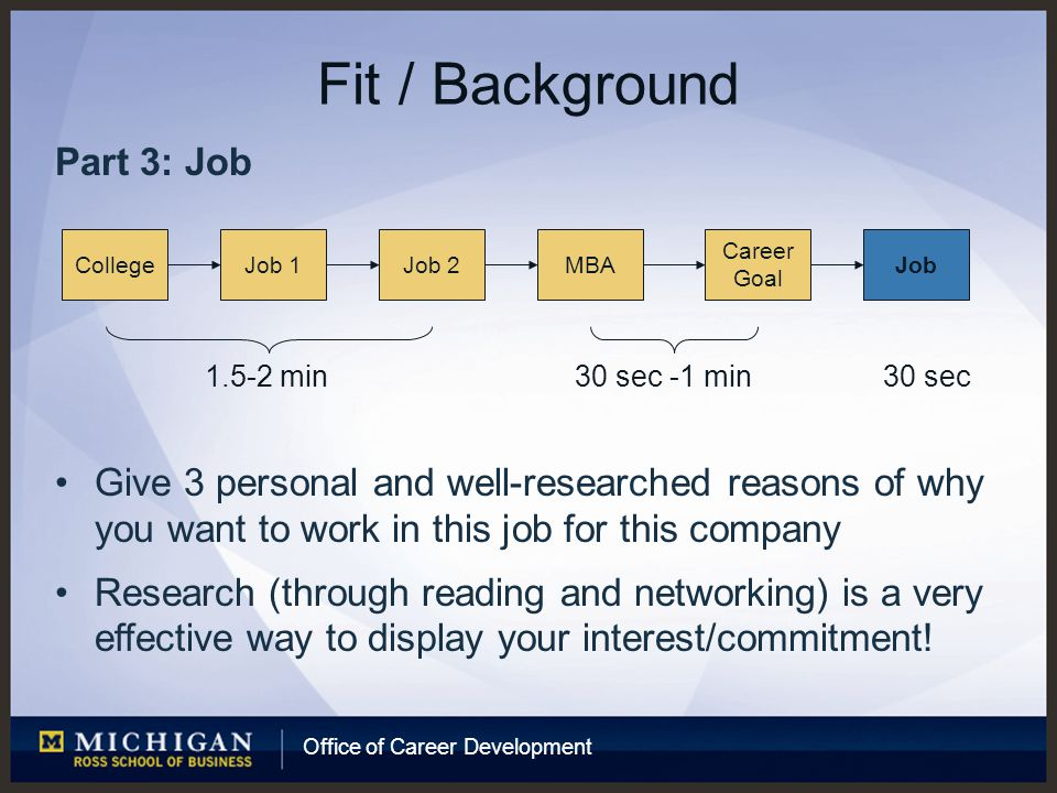 Office of Career Development Fit / Background Part 3: Job Give 3 personal and well-researched reasons of why you want to work in this job for this company Research (through reading and networking) is a very effective way to display your interest/commitment.