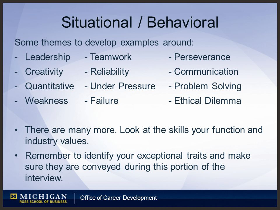 Office of Career Development Situational / Behavioral Some themes to develop examples around: -Leadership- Teamwork- Perseverance -Creativity- Reliability- Communication -Quantitative- Under Pressure- Problem Solving -Weakness- Failure- Ethical Dilemma There are many more.