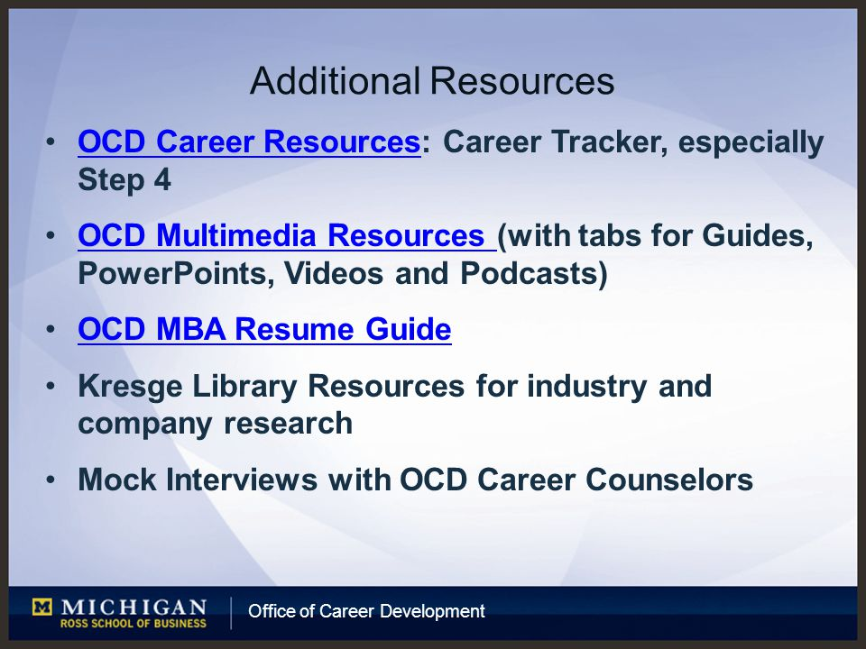 Office of Career Development Additional Resources OCD Career Resources: Career Tracker, especially Step 4OCD Career Resources OCD Multimedia Resources (with tabs for Guides, PowerPoints, Videos and Podcasts)OCD Multimedia Resources OCD MBA Resume Guide Kresge Library Resources for industry and company research Mock Interviews with OCD Career Counselors