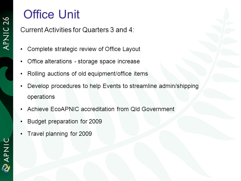 Office Unit Current Activities for Quarters 3 and 4: Complete strategic review of Office Layout Office alterations - storage space increase Rolling auctions of old equipment/office items Develop procedures to help Events to streamline admin/shipping operations Achieve EcoAPNIC accreditation from Qld Government Budget preparation for 2009 Travel planning for 2009 6