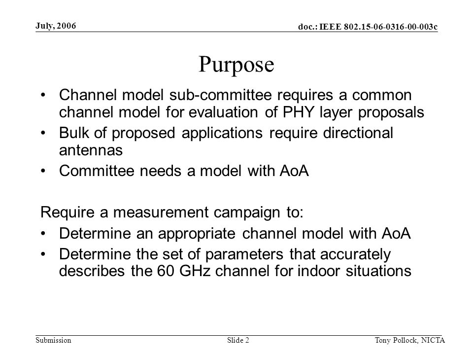 doc.: IEEE 802.15-06-0316-00-003c Submission July, 2006 Tony Pollock, NICTASlide 2 Purpose Channel model sub-committee requires a common channel model for evaluation of PHY layer proposals Bulk of proposed applications require directional antennas Committee needs a model with AoA Require a measurement campaign to: Determine an appropriate channel model with AoA Determine the set of parameters that accurately describes the 60 GHz channel for indoor situations