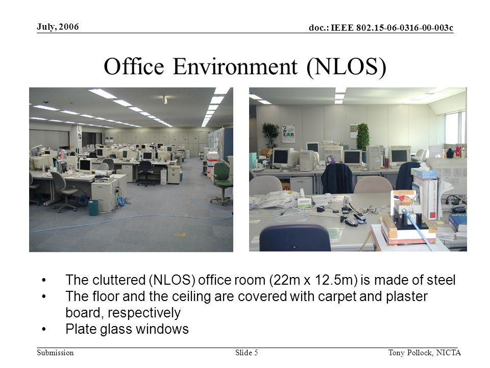 doc.: IEEE 802.15-06-0316-00-003c Submission July, 2006 Tony Pollock, NICTASlide 5 Office Environment (NLOS) The cluttered (NLOS) office room (22m x 12.5m) is made of steel The floor and the ceiling are covered with carpet and plaster board, respectively Plate glass windows