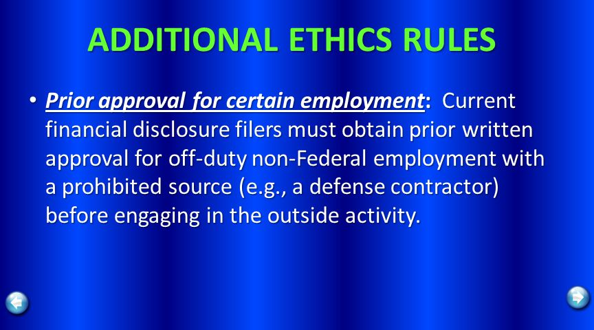 ADDITIONAL ETHICS RULES Prior approval for certain employment: Current financial disclosure filers must obtain prior written approval for off-duty non-Federal employment with a prohibited source (e.g., a defense contractor) before engaging in the outside activity.