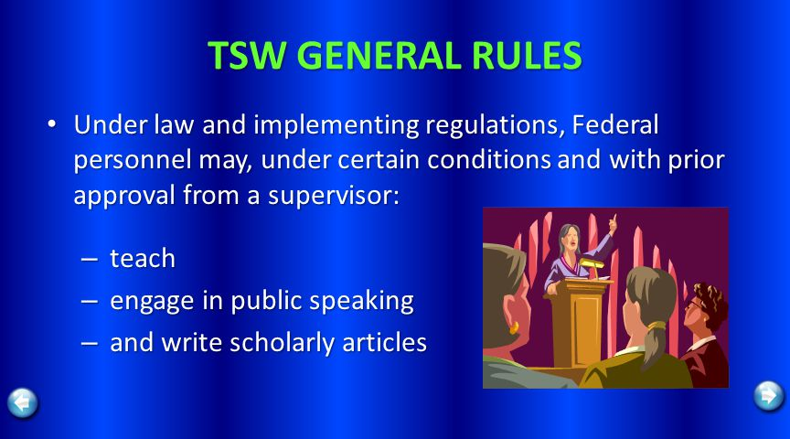 TSW GENERAL RULES Under law and implementing regulations, Federal personnel may, under certain conditions and with prior approval from a supervisor: Under law and implementing regulations, Federal personnel may, under certain conditions and with prior approval from a supervisor: – teach – engage in public speaking – and write scholarly articles