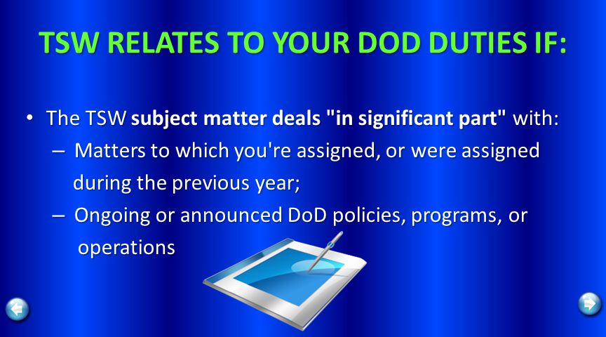 TSW RELATES TO YOUR DOD DUTIES IF: The TSW subject matter deals in significant part with: The TSW subject matter deals in significant part with: – Matters to which you re assigned, or were assigned during the previous year; during the previous year; – Ongoing or announced DoD policies, programs, or operations operations