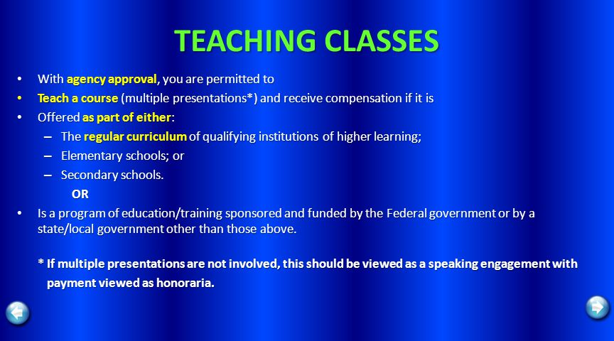 TEACHING CLASSES With agency approval, you are permitted to With agency approval, you are permitted to Teach a course (multiple presentations*) and receive compensation if it is Teach a course (multiple presentations*) and receive compensation if it is Offered as part of either: Offered as part of either: – The regular curriculum of qualifying institutions of higher learning; – Elementary schools; or – Secondary schools.