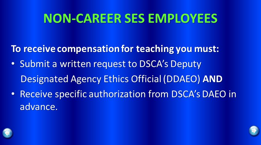 NON-CAREER SES EMPLOYEES To receive compensation for teaching you must: Submit a written request to DSCAs Deputy Submit a written request to DSCAs Deputy Designated Agency Ethics Official (DDAEO) AND Designated Agency Ethics Official (DDAEO) AND Receive specific authorization from DSCAs DAEO in advance.