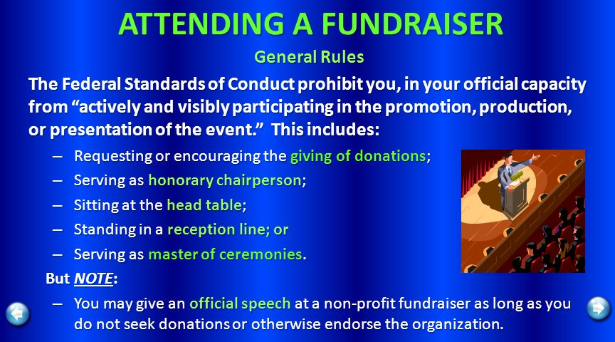 ATTENDING A FUNDRAISER General Rules The Federal Standards of Conduct prohibit you, in your official capacity from actively and visibly participating in the promotion, production, or presentation of the event.