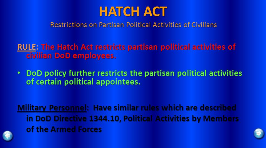 HATCH ACT Restrictions on Partisan Political Activities of Civilians RULE: The Hatch Act restricts partisan political activities of civilian DoD employees.