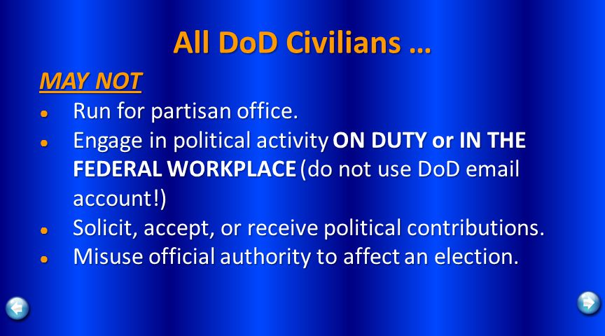 All DoD Civilians … MAY NOT Run for partisan office. Run for partisan office. Engage in political activity ON DUTY or IN THE FEDERAL WORKPLACE (do not
