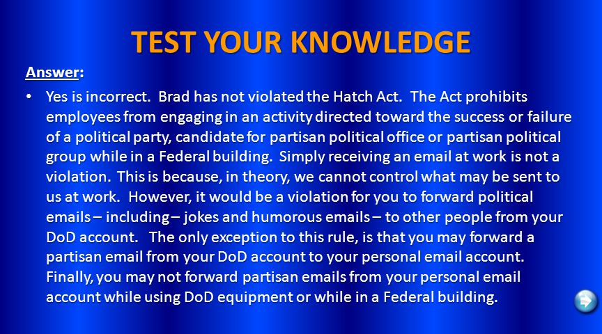 TEST YOUR KNOWLEDGE Answer: Yes is incorrect. Brad has not violated the Hatch Act. The Act prohibits employees from engaging in an activity directed t