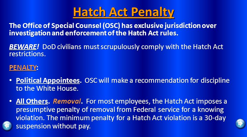 Hatch Act Penalty The Office of Special Counsel (OSC) has exclusive jurisdiction over investigation and enforcement of the Hatch Act rules. BEWARE! Do
