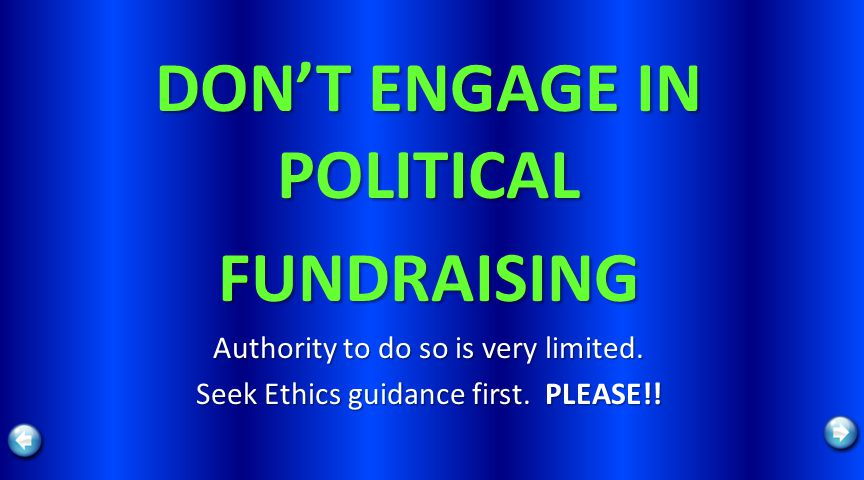 DONT ENGAGE IN POLITICAL FUNDRAISING Authority to do so is very limited.