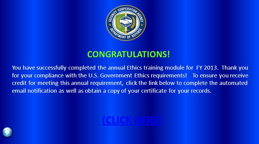CONGRATULATIONS! You have successfully completed the annual Ethics training module for FY 2013. Thank you for your compliance with the U.S. Government