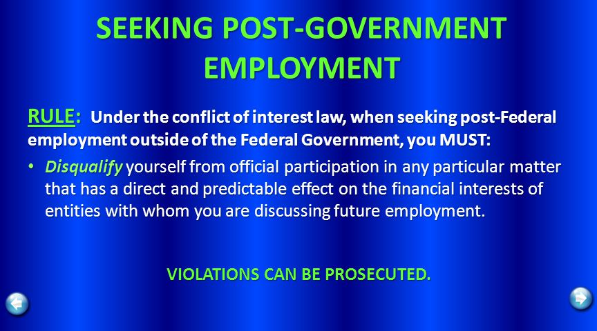 SEEKING POST-GOVERNMENT EMPLOYMENT RULE: Under the conflict of interest law, when seeking post-Federal employment outside of the Federal Government, you MUST: Disqualify yourself from official participation in any particular matter that has a direct and predictable effect on the financial interests of entities with whom you are discussing future employment.
