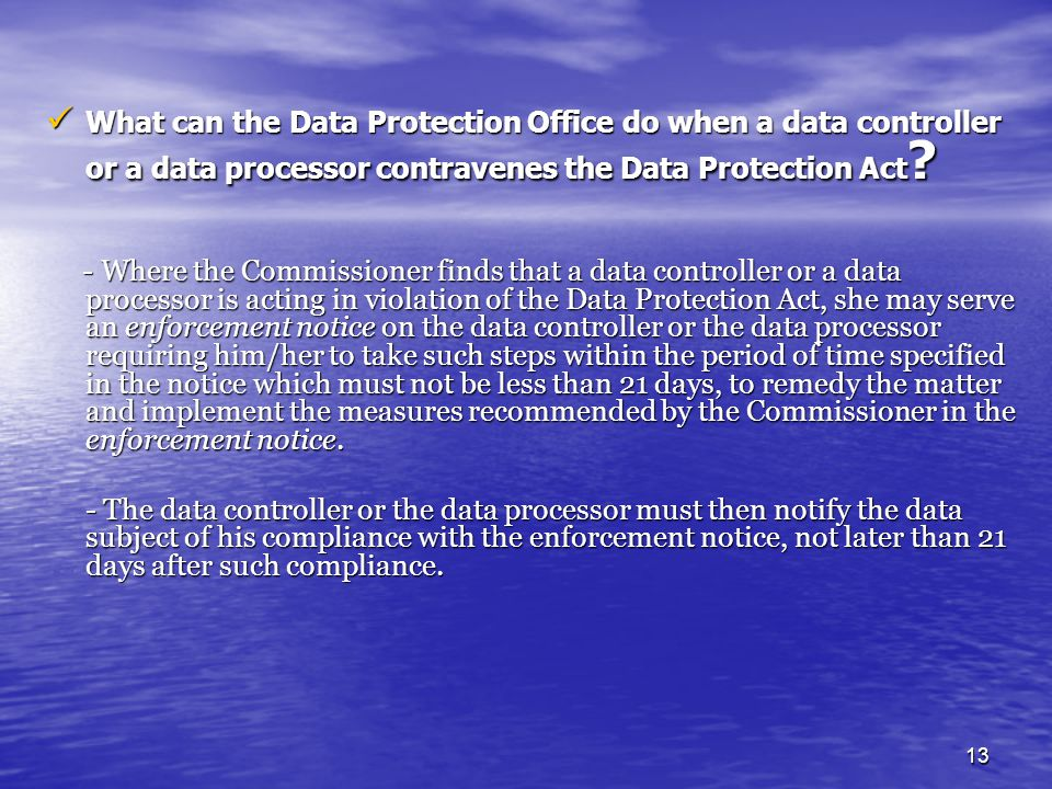 13 What can the Data Protection Office do when a data controller or a data processor contravenes the Data Protection Act ? What can the Data Protectio