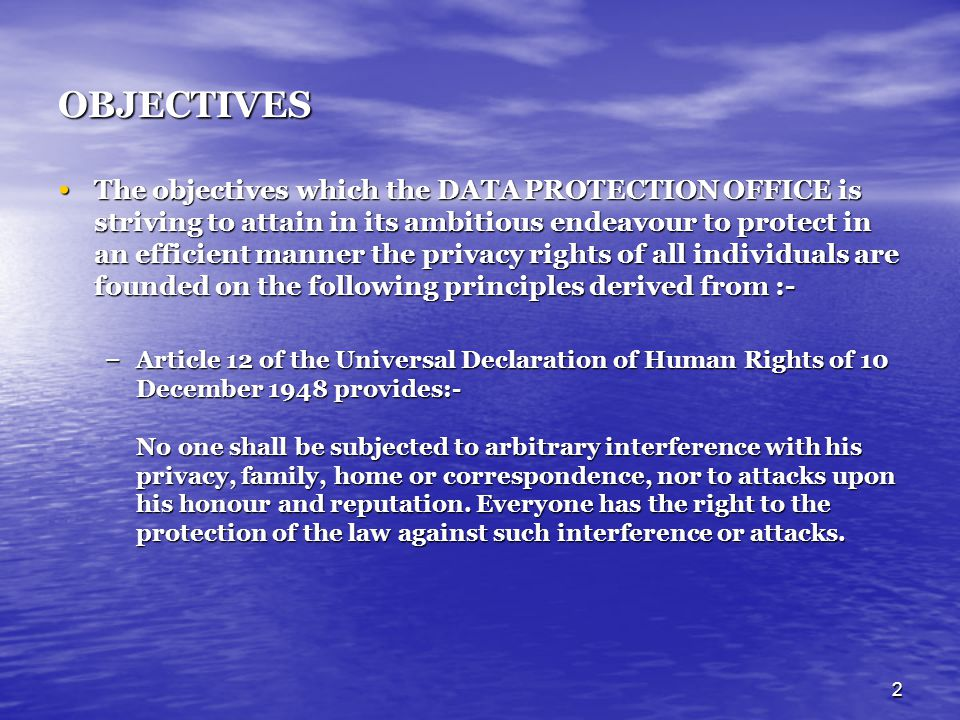 2 OBJECTIVES The objectives which the DATA PROTECTION OFFICE is striving to attain in its ambitious endeavour to protect in an efficient manner the privacy rights of all individuals are founded on the following principles derived from :- The objectives which the DATA PROTECTION OFFICE is striving to attain in its ambitious endeavour to protect in an efficient manner the privacy rights of all individuals are founded on the following principles derived from :- – Article 12 of the Universal Declaration of Human Rights of 10 December 1948 provides:- No one shall be subjected to arbitrary interference with his privacy, family, home or correspondence, nor to attacks upon his honour and reputation.