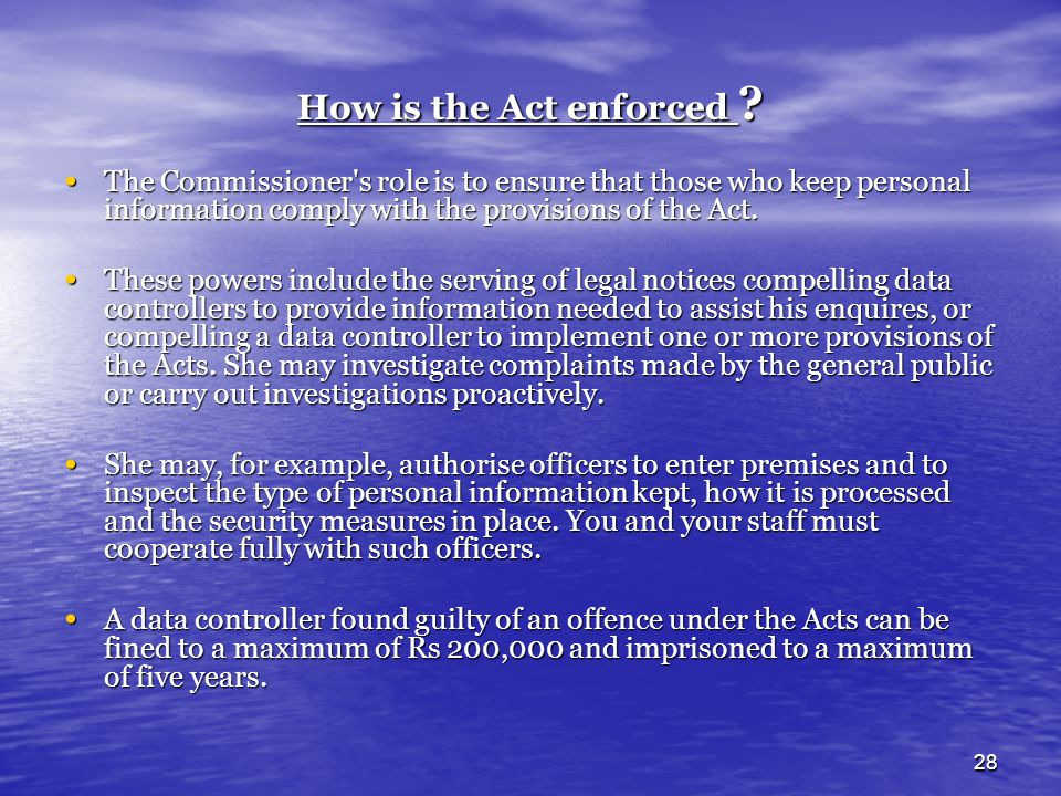 28 How is the Act enforced ? The Commissioner's role is to ensure that those who keep personal information comply with the provisions of the Act. The