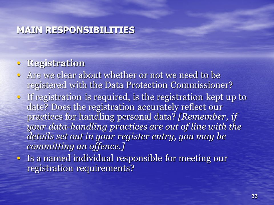 33 MAIN RESPONSIBILITIES Registration Registration Are we clear about whether or not we need to be registered with the Data Protection Commissioner? A