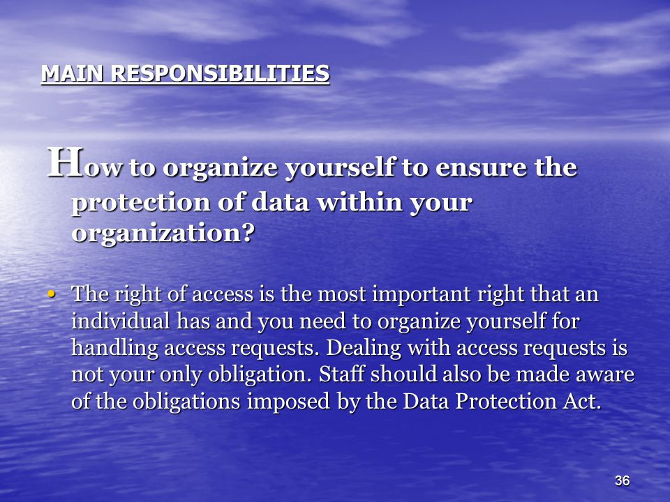 36 MAIN RESPONSIBILITIES H ow to organize yourself to ensure the protection of data within your organization? The right of access is the most importan