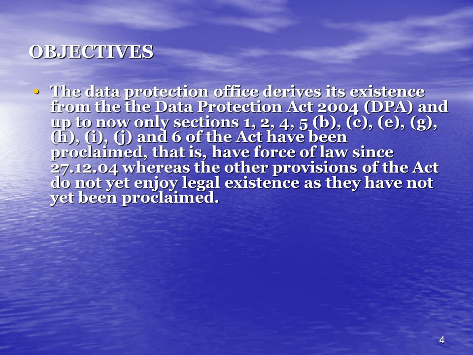 4 OBJECTIVES The data protection office derives its existence from the the Data Protection Act 2004 (DPA) and up to now only sections 1, 2, 4, 5 (b),
