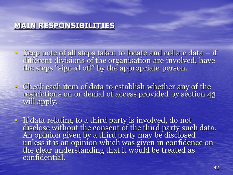 42 MAIN RESPONSIBILITIES Keep note of all steps taken to locate and collate data – if different divisions of the organisation are involved, have the s