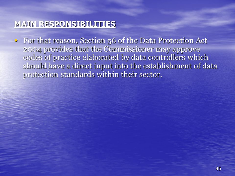 45 For that reason, Section 56 of the Data Protection Act 2004 provides that the Commissioner may approve codes of practice elaborated by data control