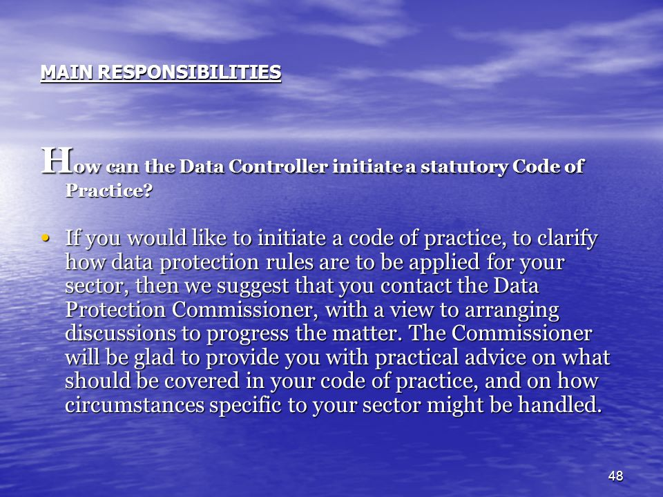 48 MAIN RESPONSIBILITIES H ow can the Data Controller initiate a statutory Code of Practice? If you would like to initiate a code of practice, to clar