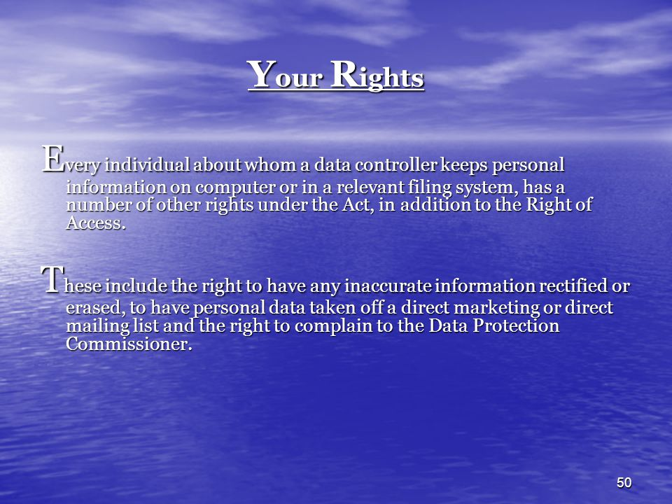 50 Y our R ights E very individual about whom a data controller keeps personal information on computer or in a relevant filing system, has a number of