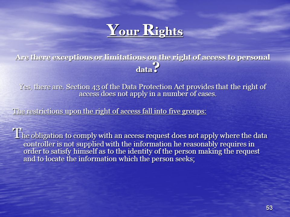 53 Y our R ights Are there exceptions or limitations on the right of access to personal data ? Yes, there are. Section 43 of the Data Protection Act p