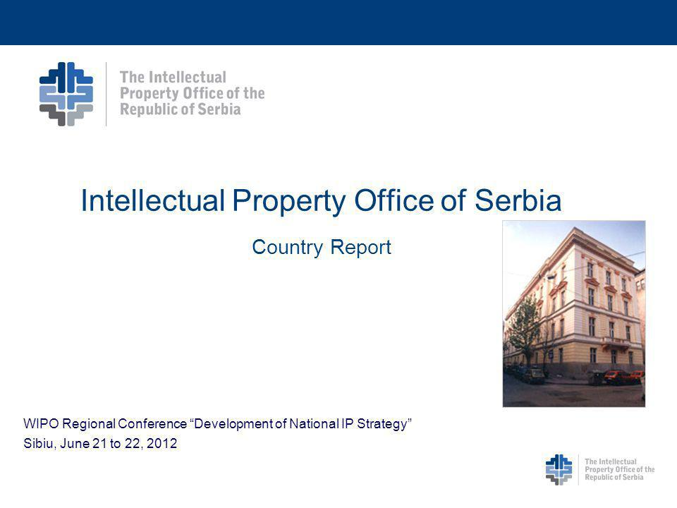 Intellectual Property Office of Serbia Country Report WIPO Regional Conference Development of National IP Strategy Sibiu, June 21 to 22, 2012